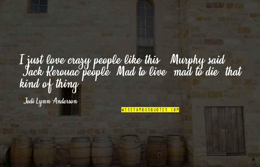 Crazy Mad Quotes By Jodi Lynn Anderson: I just love crazy people like this,' Murphy