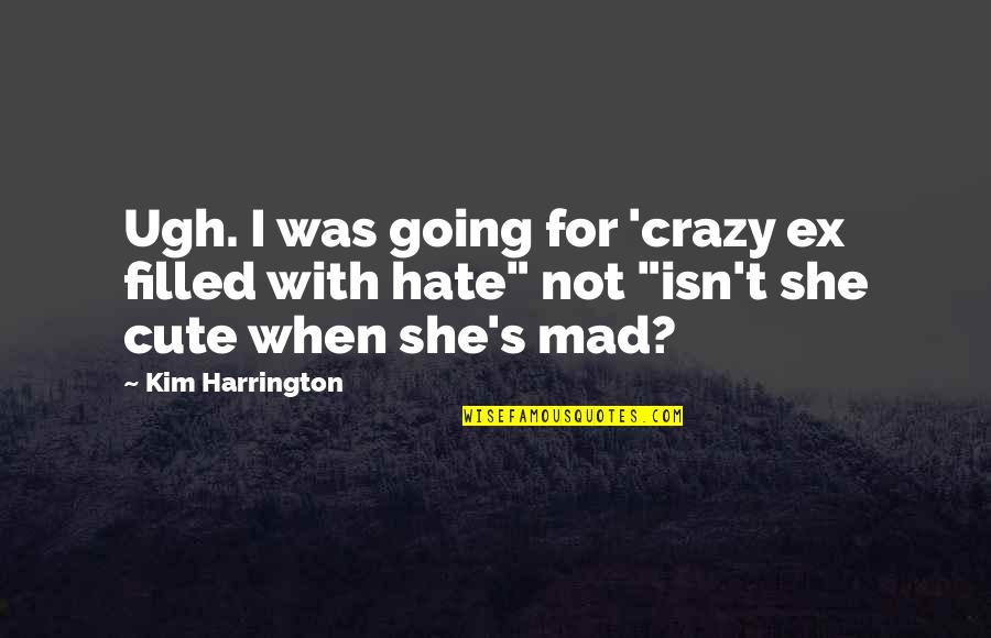 Crazy Mad Quotes By Kim Harrington: Ugh. I was going for 'crazy ex filled