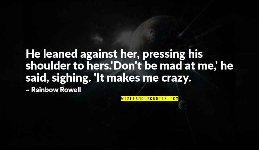 Crazy Mad Quotes By Rainbow Rowell: He leaned against her, pressing his shoulder to