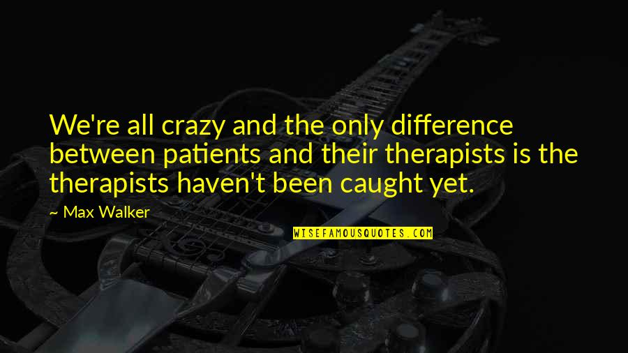 Crazy Patients Quotes By Max Walker: We're all crazy and the only difference between