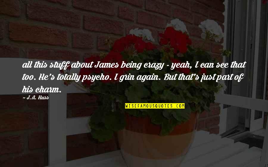 Crazy Psycho Quotes By J.A. Huss: all this stuff about James being crazy -