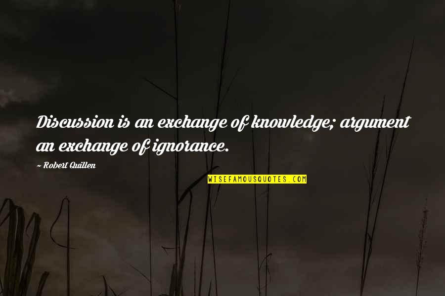 Crazy Psycho Quotes By Robert Quillen: Discussion is an exchange of knowledge; argument an