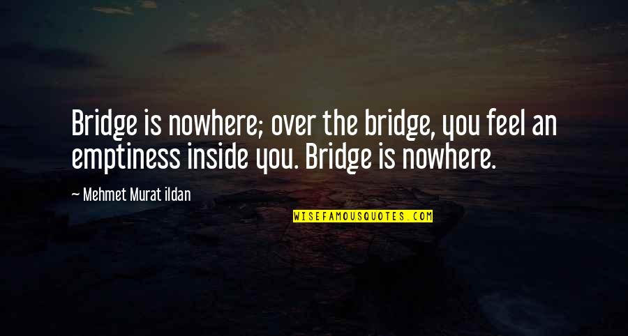 Crear Quotes By Mehmet Murat Ildan: Bridge is nowhere; over the bridge, you feel