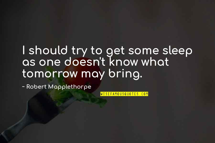 Crear Quotes By Robert Mapplethorpe: I should try to get some sleep as