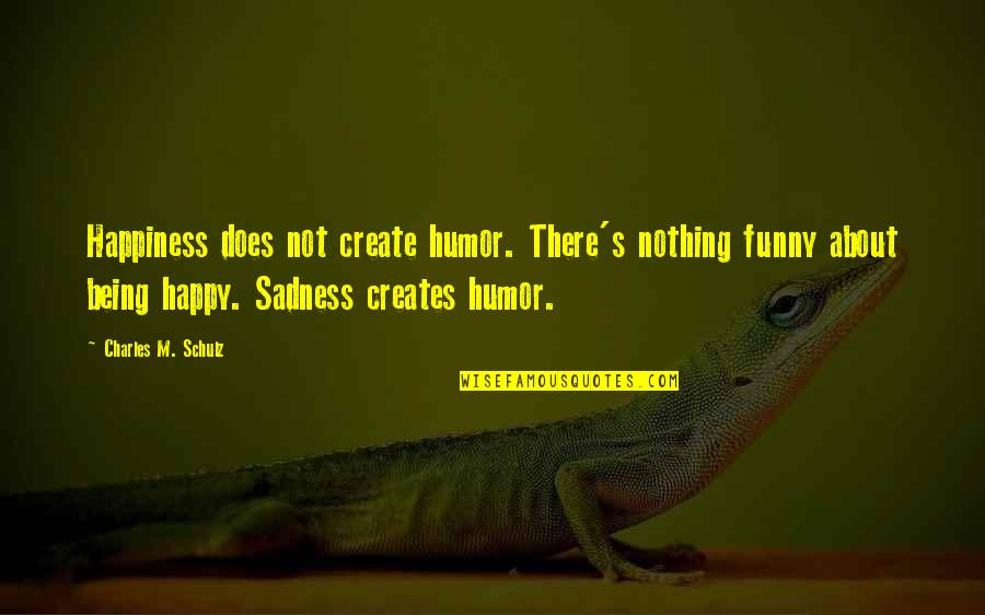 Create Your Own Funny Quotes By Charles M. Schulz: Happiness does not create humor. There's nothing funny