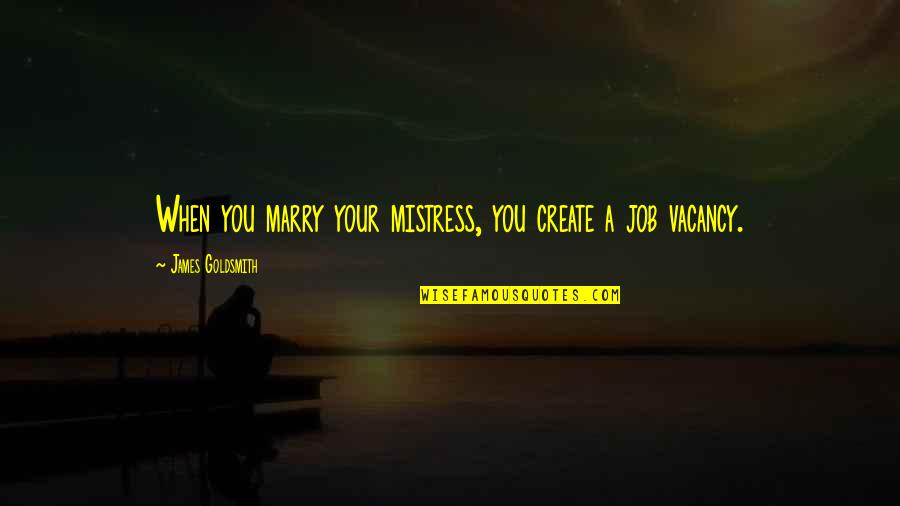 Create Your Own Funny Quotes By James Goldsmith: When you marry your mistress, you create a