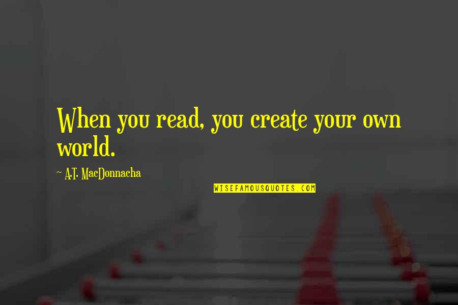 Create Your Own Quotes By A.T. MacDonnacha: When you read, you create your own world.