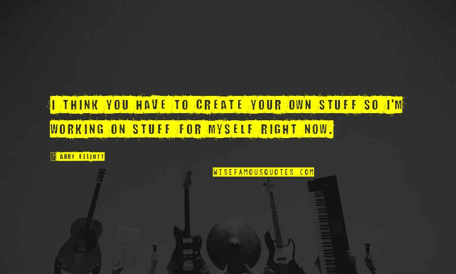 Create Your Own Quotes By Abby Elliott: I think you have to create your own
