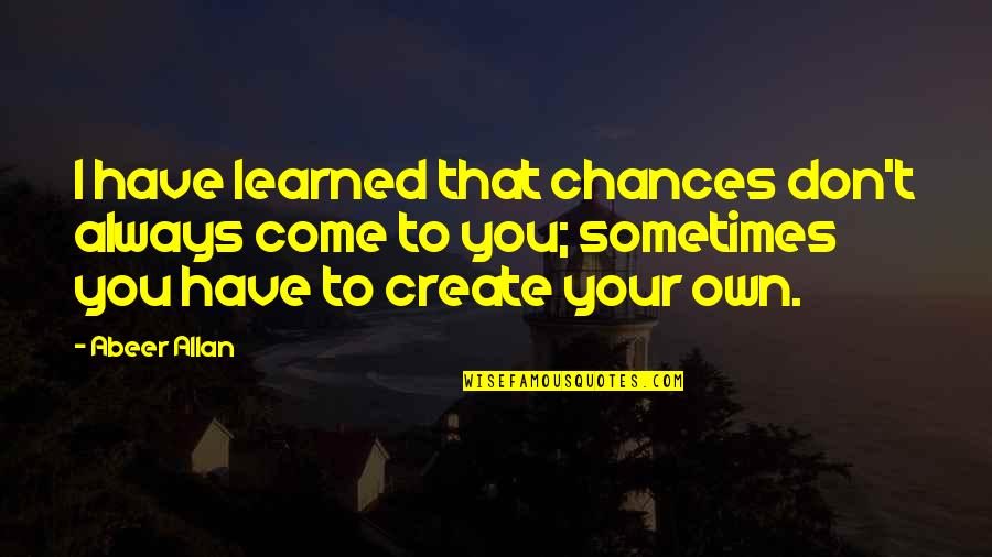 Create Your Own Quotes By Abeer Allan: I have learned that chances don't always come