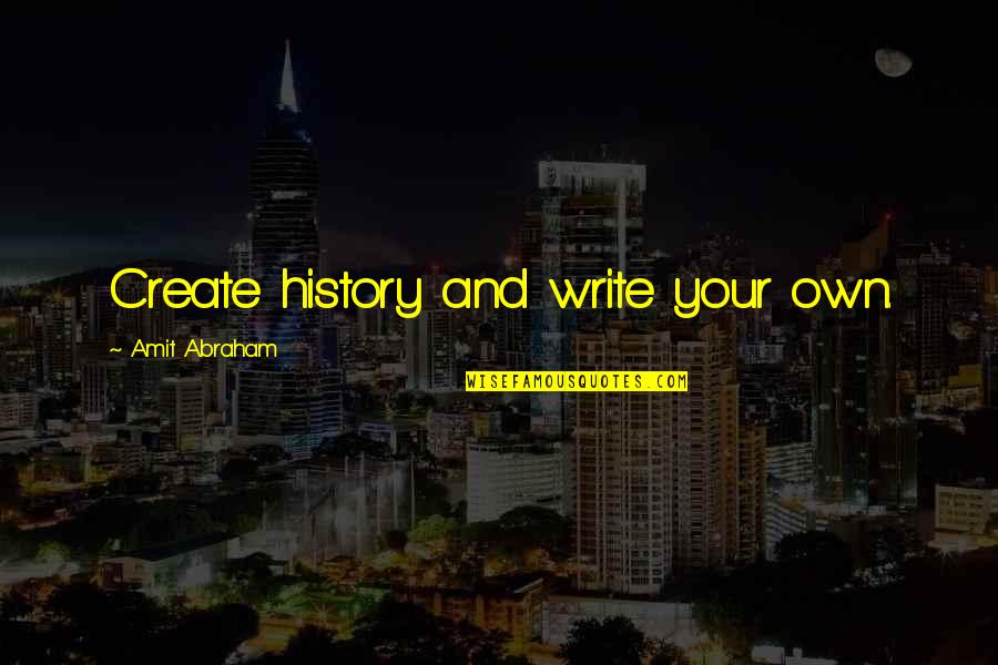 Create Your Own Quotes By Amit Abraham: Create history and write your own.