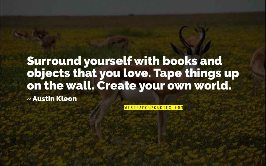 Create Your Own Quotes By Austin Kleon: Surround yourself with books and objects that you