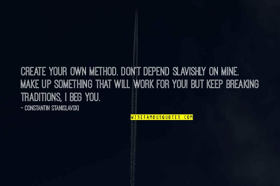 Create Your Own Quotes By Constantin Stanislavski: Create your own method. Don't depend slavishly on