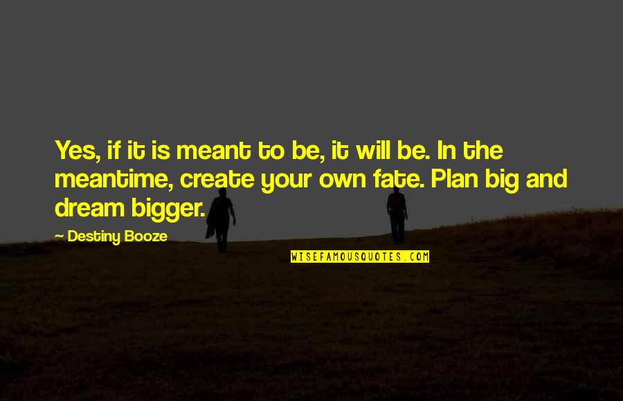 Create Your Own Quotes By Destiny Booze: Yes, if it is meant to be, it