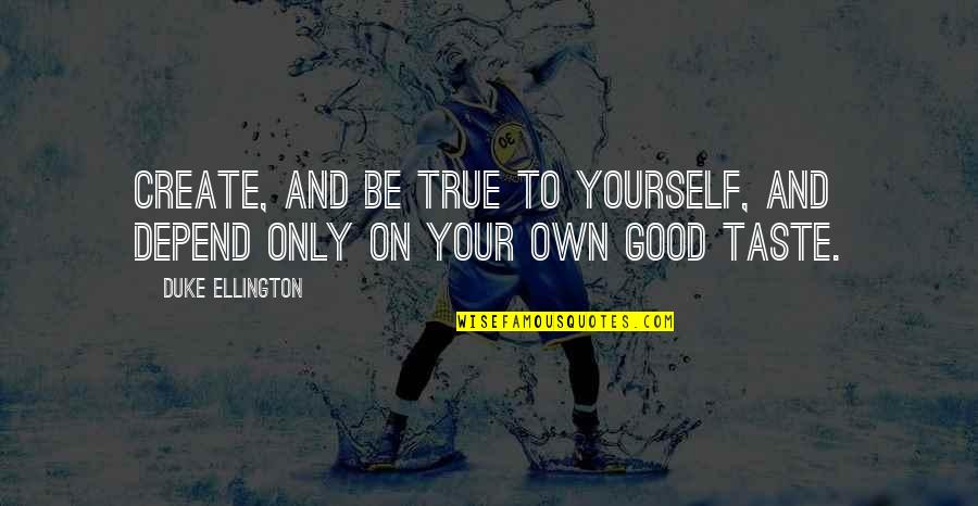 Create Your Own Quotes By Duke Ellington: Create, and be true to yourself, and depend