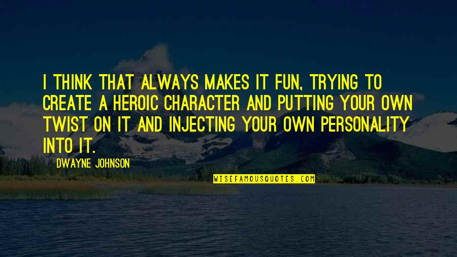 Create Your Own Quotes By Dwayne Johnson: I think that always makes it fun, trying