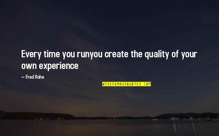 Create Your Own Quotes By Fred Rohe: Every time you runyou create the quality of