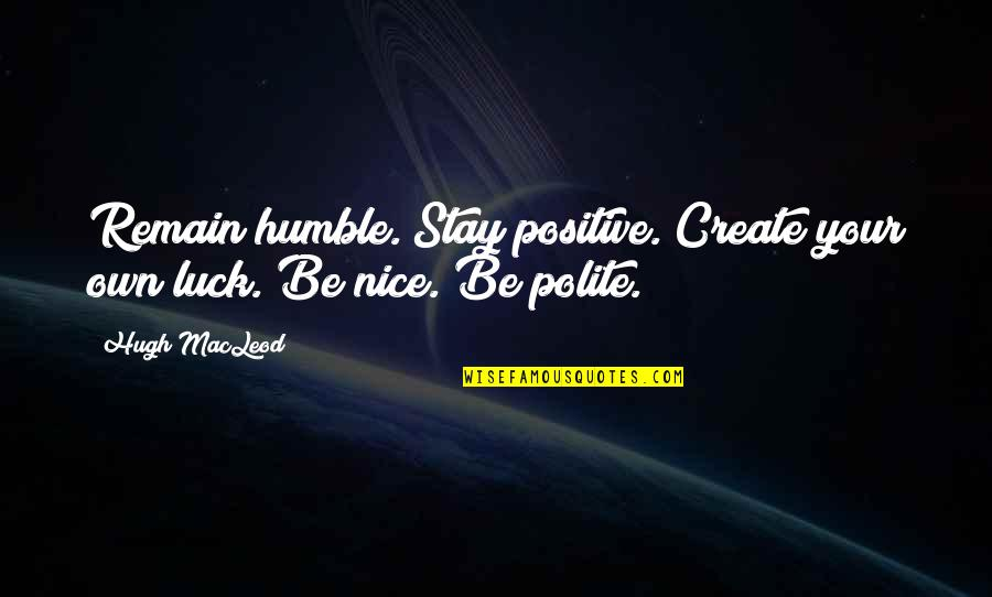 Create Your Own Quotes By Hugh MacLeod: Remain humble. Stay positive. Create your own luck.