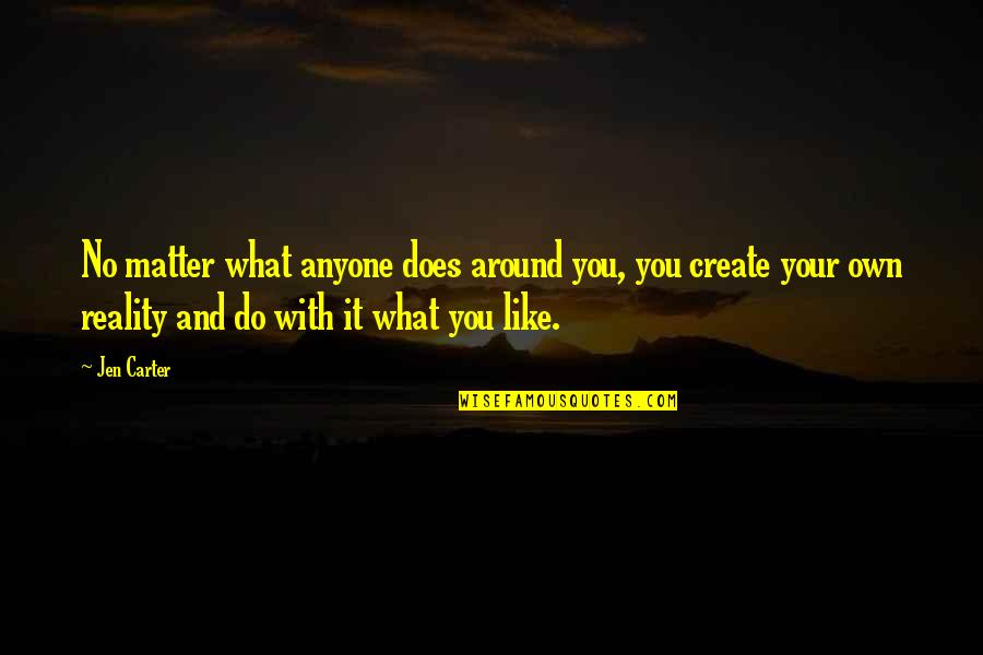 Create Your Own Quotes By Jen Carter: No matter what anyone does around you, you
