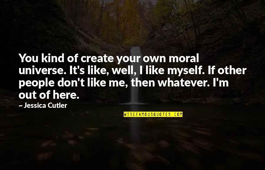 Create Your Own Quotes By Jessica Cutler: You kind of create your own moral universe.