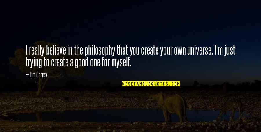 Create Your Own Quotes By Jim Carrey: I really believe in the philosophy that you