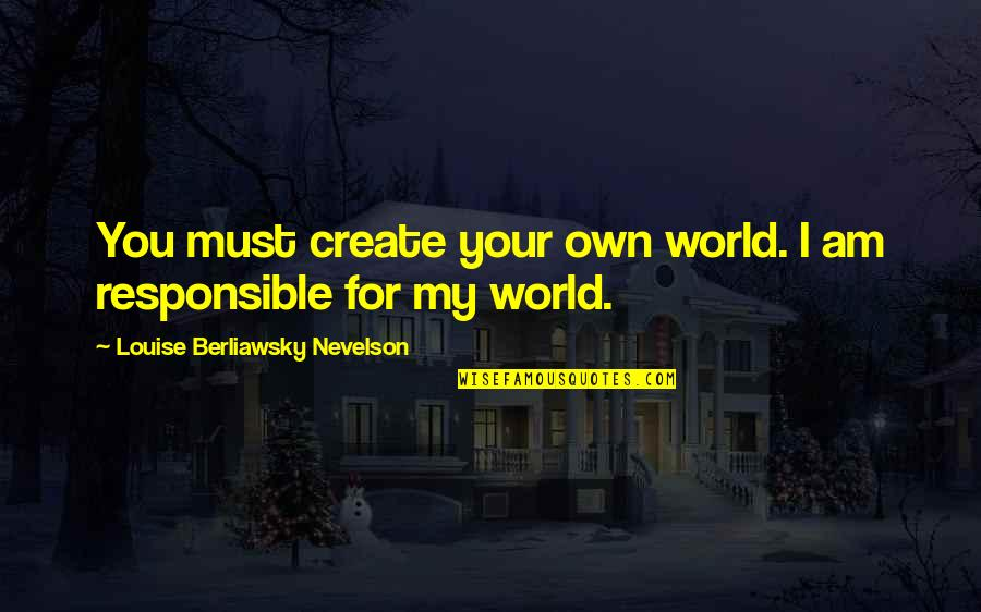Create Your Own Quotes By Louise Berliawsky Nevelson: You must create your own world. I am