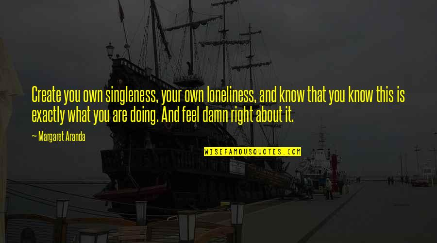 Create Your Own Quotes By Margaret Aranda: Create you own singleness, your own loneliness, and