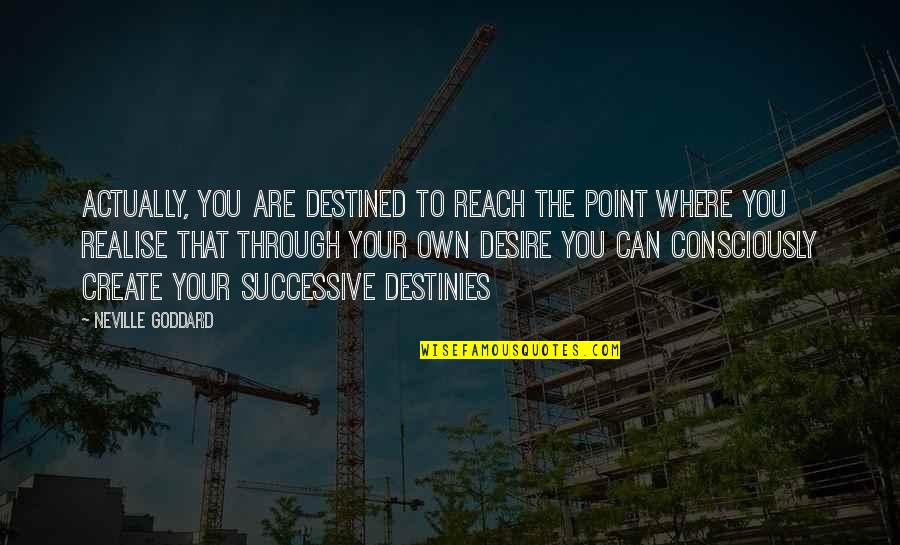 Create Your Own Quotes By Neville Goddard: Actually, you are destined to reach the point