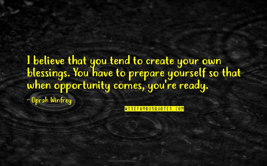 Create Your Own Quotes By Oprah Winfrey: I believe that you tend to create your