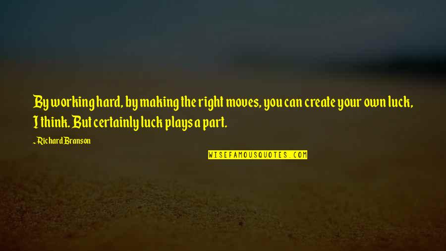Create Your Own Quotes By Richard Branson: By working hard, by making the right moves,