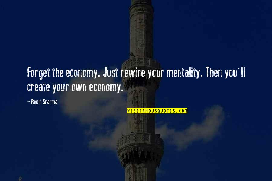 Create Your Own Quotes By Robin Sharma: Forget the economy. Just rewire your mentality. Then
