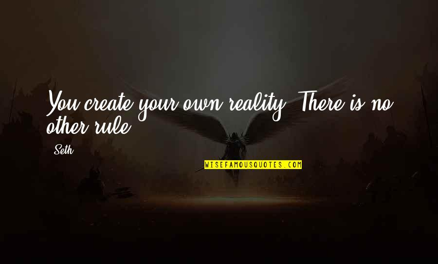 Create Your Own Quotes By Seth: You create your own reality. There is no