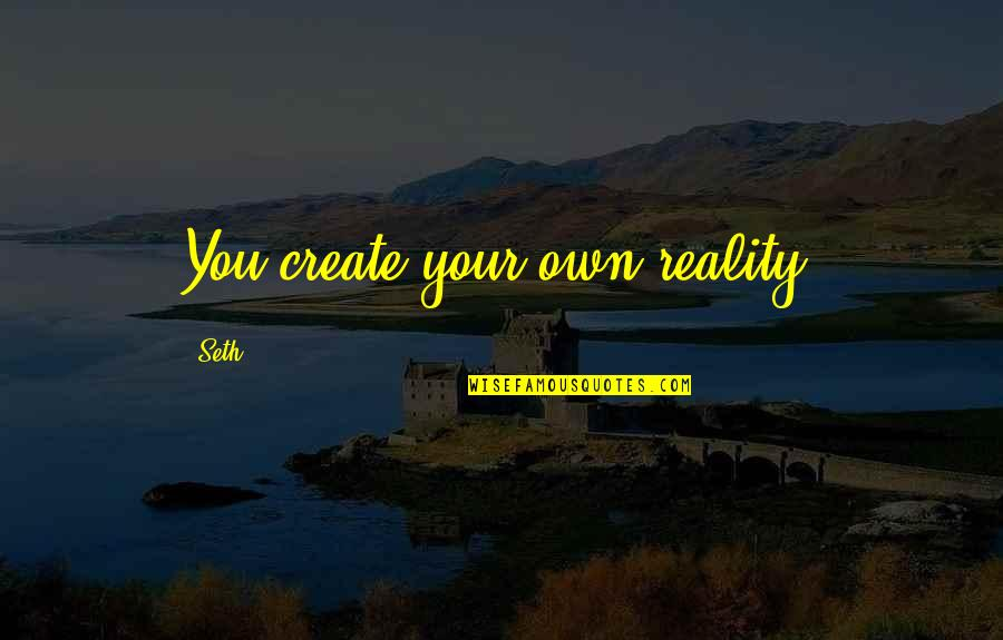 Create Your Own Quotes By Seth: You create your own reality.