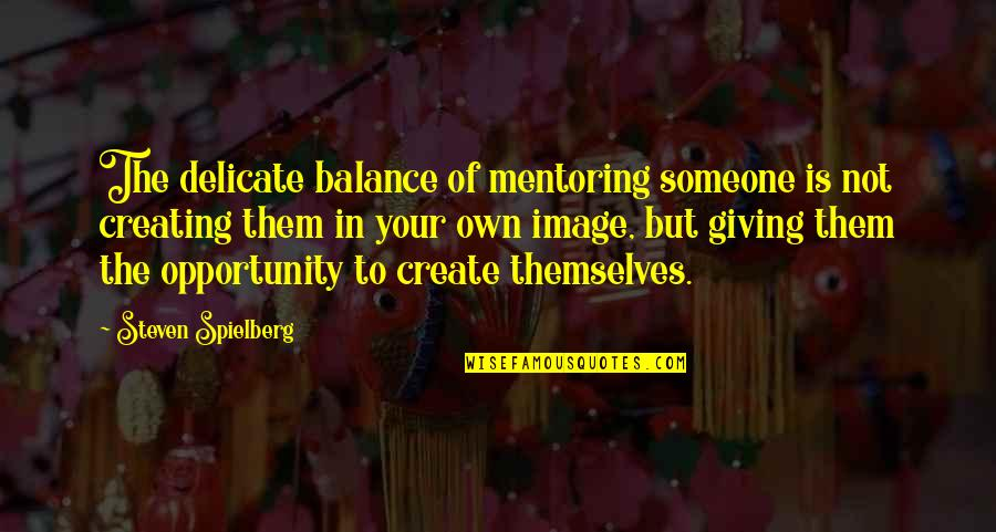 Create Your Own Quotes By Steven Spielberg: The delicate balance of mentoring someone is not