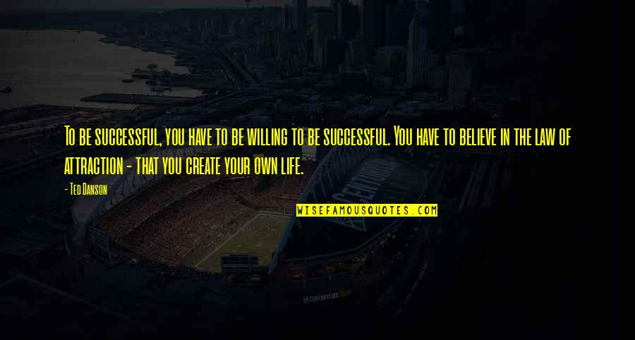 Create Your Own Quotes By Ted Danson: To be successful, you have to be willing