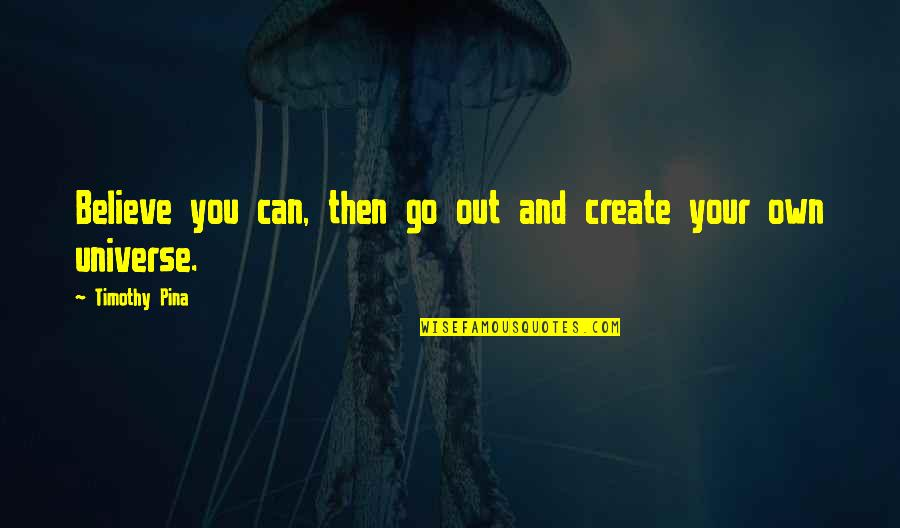 Create Your Own Quotes By Timothy Pina: Believe you can, then go out and create