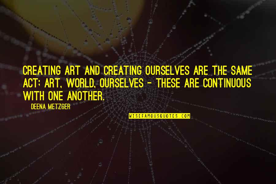 Creating And Art Quotes By Deena Metzger: Creating art and creating ourselves are the same