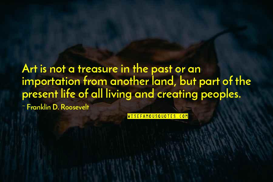 Creating And Art Quotes By Franklin D. Roosevelt: Art is not a treasure in the past
