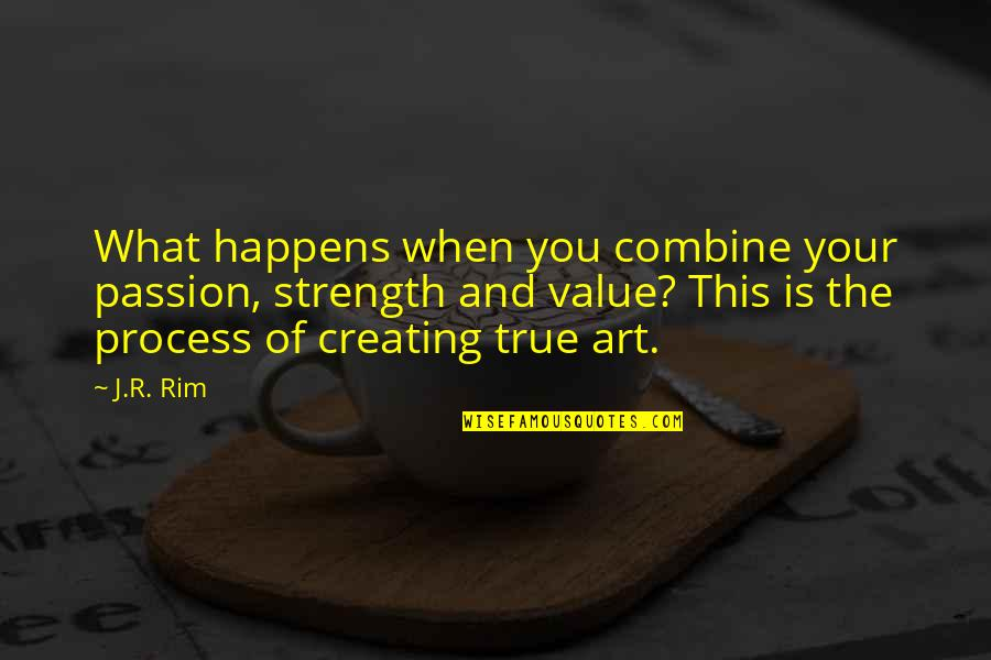 Creating And Art Quotes By J.R. Rim: What happens when you combine your passion, strength