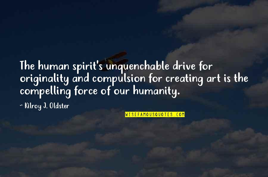 Creating And Art Quotes By Kilroy J. Oldster: The human spirit's unquenchable drive for originality and