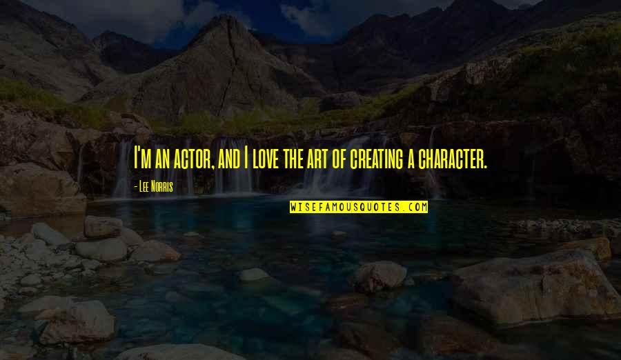 Creating And Art Quotes By Lee Norris: I'm an actor, and I love the art