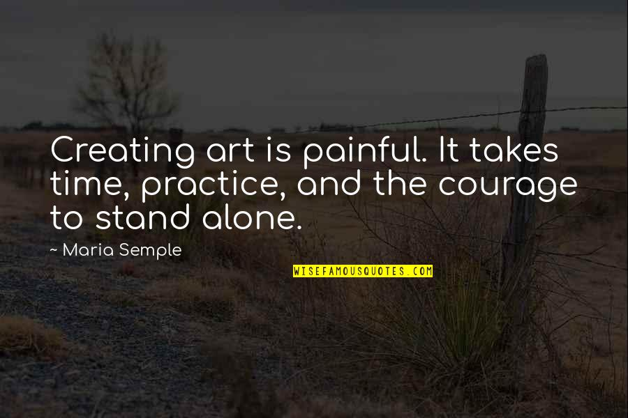 Creating And Art Quotes By Maria Semple: Creating art is painful. It takes time, practice,