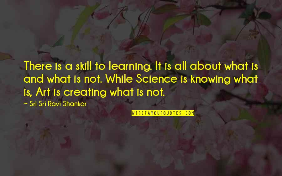 Creating And Art Quotes By Sri Sri Ravi Shankar: There is a skill to learning. It is