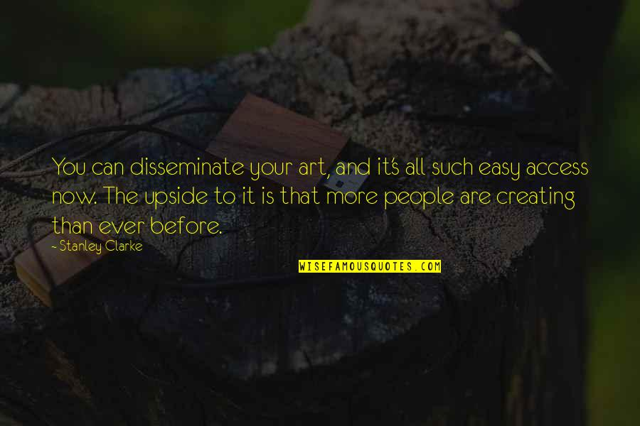Creating And Art Quotes By Stanley Clarke: You can disseminate your art, and it's all