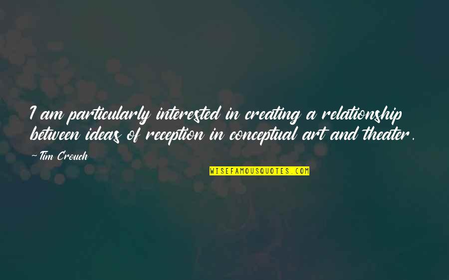 Creating And Art Quotes By Tim Crouch: I am particularly interested in creating a relationship