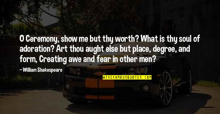 Creating And Art Quotes By William Shakespeare: O Ceremony, show me but thy worth? What