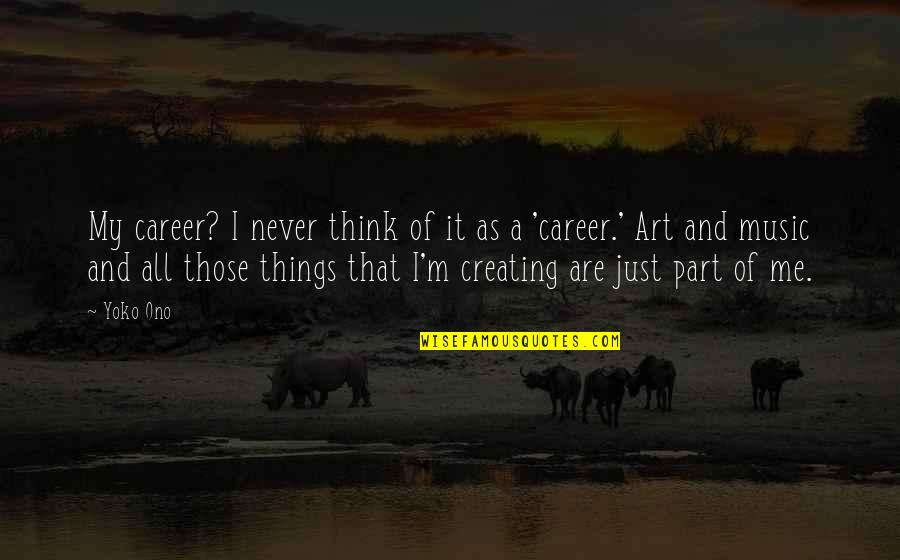 Creating And Art Quotes By Yoko Ono: My career? I never think of it as