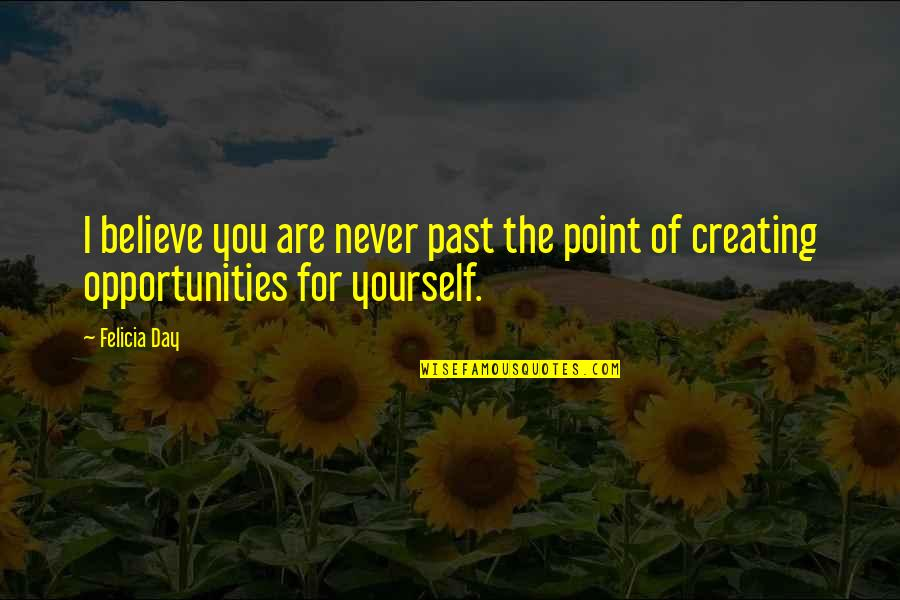 Creating Opportunities Quotes By Felicia Day: I believe you are never past the point