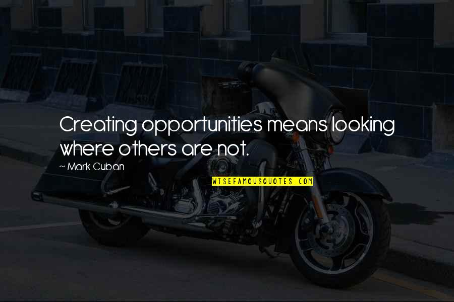 Creating Opportunities Quotes By Mark Cuban: Creating opportunities means looking where others are not.