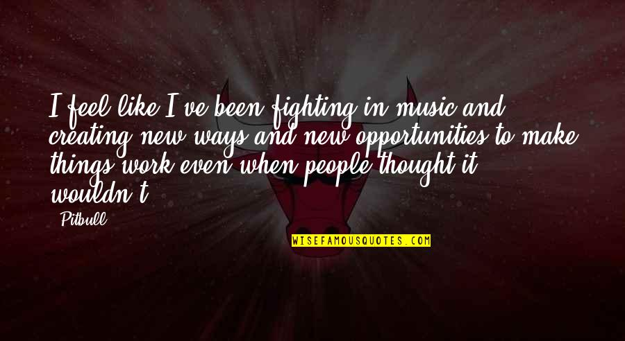 Creating Opportunities Quotes By Pitbull: I feel like I've been fighting in music