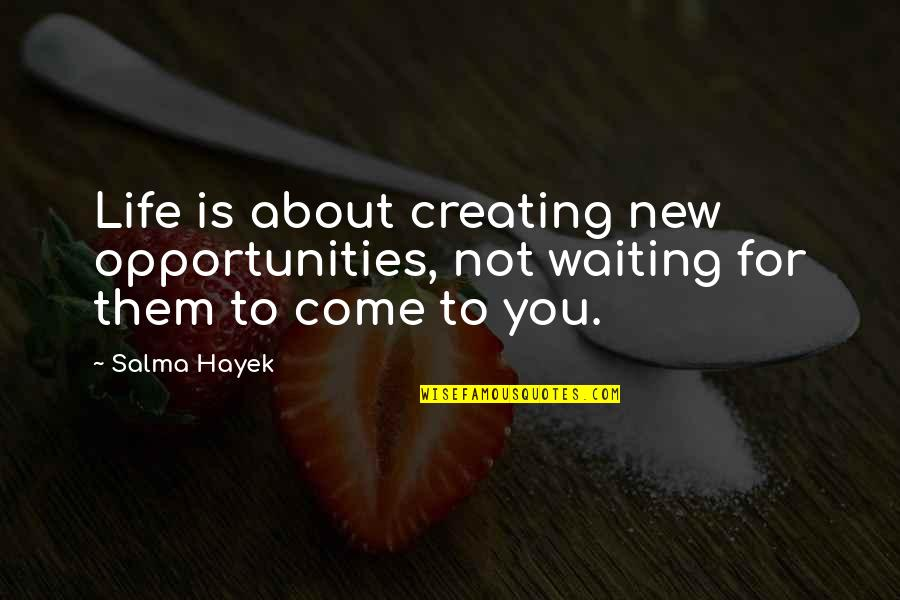 Creating Opportunities Quotes By Salma Hayek: Life is about creating new opportunities, not waiting